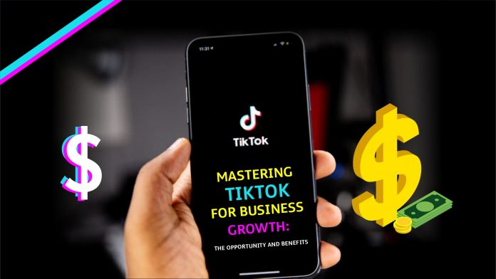 Mastering TikTok For Business Growth The Opportunity and Benefits